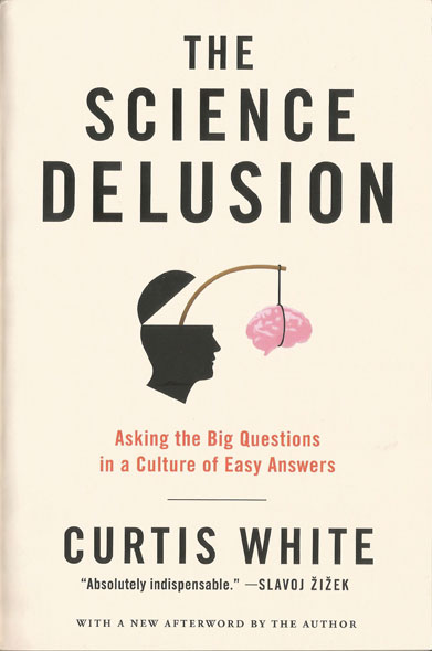 The Science Delusion: Asking the Big Questions in a Culture of Easy Answers, by Curtis White. Edited by Melville House, 2014.